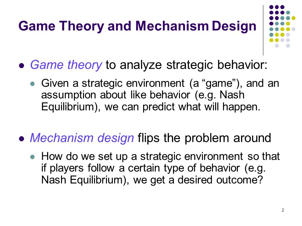 Game Theory and Mechanism Design Game theory to analyze strategic behavior: Given a strategic environment (a game ), and an assumption about like behavior (e.g.