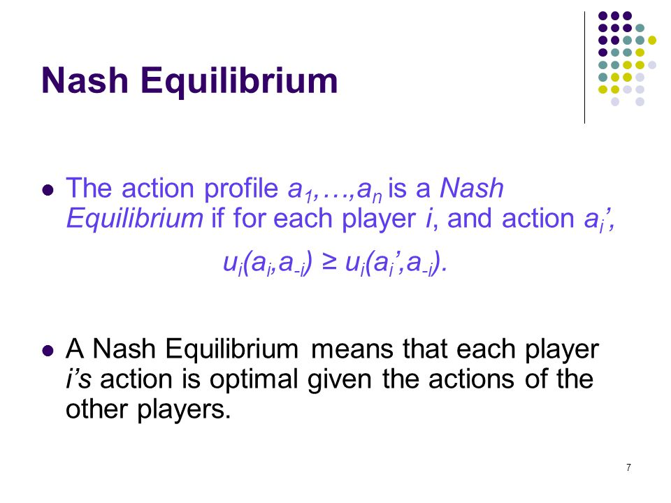 Nash Equilibrium The action profile a 1,…,a n is a Nash Equilibrium if for each player i, and action a i ', u i (a i,a -i ) ≥ u i (a i ',a -i ).