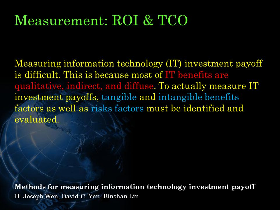 Measurement: ROI & TCO Measuring information technology (IT) investment payoff is difficult.
