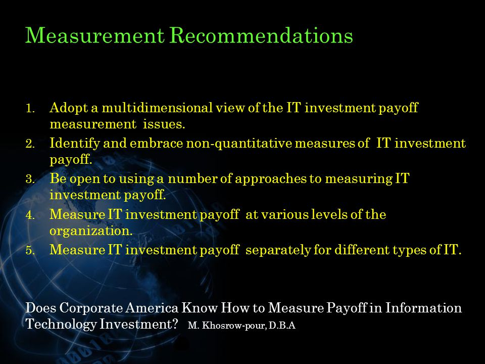 Measurement Recommendations 1. Adopt a multidimensional view of the IT investment payoff measurement issues. 2. Identify and embrace non-quantitative