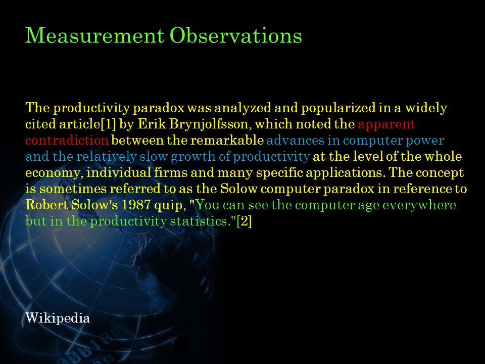 Measurement Observations The productivity paradox was analyzed and popularized in a widely cited article[1] by Erik Brynjolfsson, which noted the apparent contradiction between the remarkable advances in computer power and the relatively slow growth of productivity at the level of the whole economy, individual firms and many specific applications.