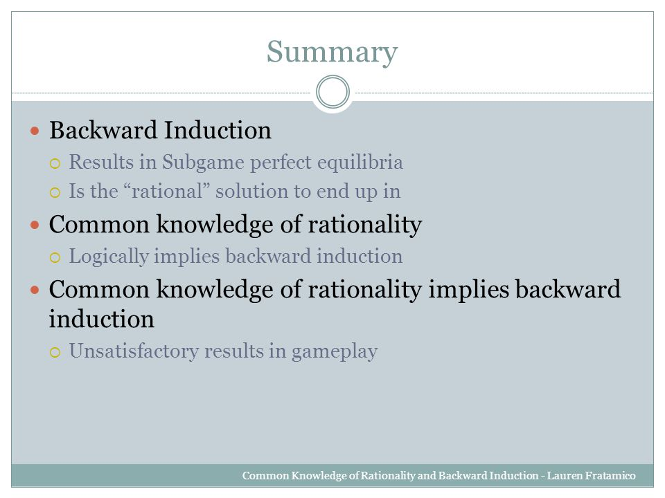 Summary Backward Induction  Results in Subgame perfect equilibria  Is the rational solution to end up in Common knowledge of rationality  Logically implies backward induction Common knowledge of rationality implies backward induction  Unsatisfactory results in gameplay Common Knowledge of Rationality and Backward Induction - Lauren Fratamico