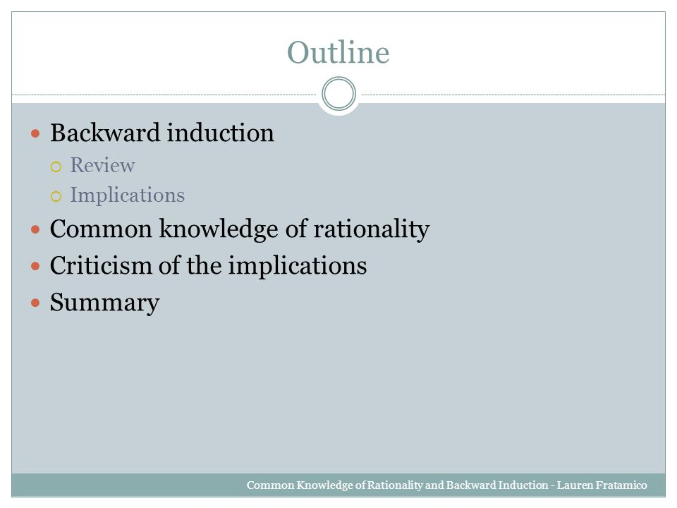 Outline Backward induction  Review  Implications Common knowledge of rationality Criticism of the implications Summary Common Knowledge of Rationality and Backward Induction - Lauren Fratamico