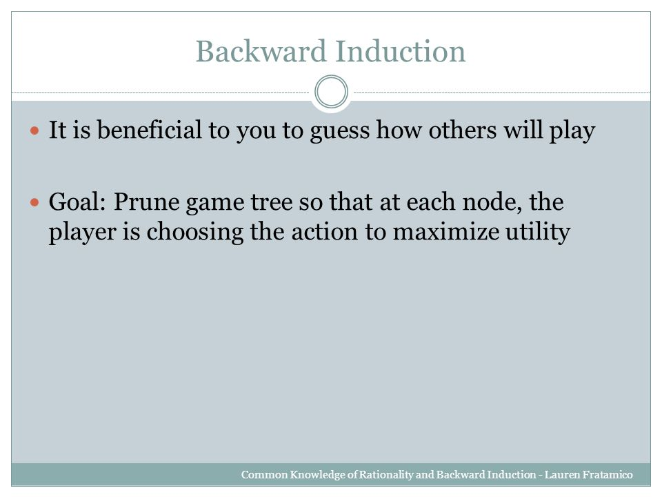 Backward Induction It is beneficial to you to guess how others will play Goal: Prune game tree so that at each node, the player is choosing the action