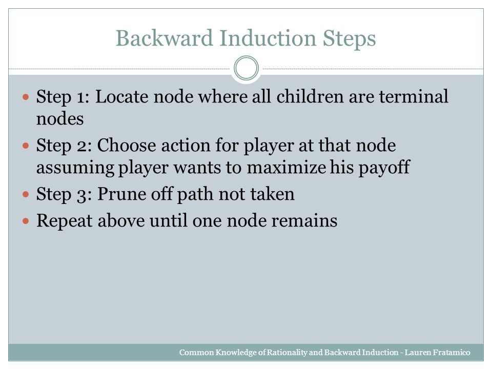 Backward Induction Steps Step 1: Locate node where all children are terminal nodes Step 2: Choose action for player at that node assuming player wants to maximize his payoff Step 3: Prune off path not taken Repeat above until one node remains Common Knowledge of Rationality and Backward Induction - Lauren Fratamico