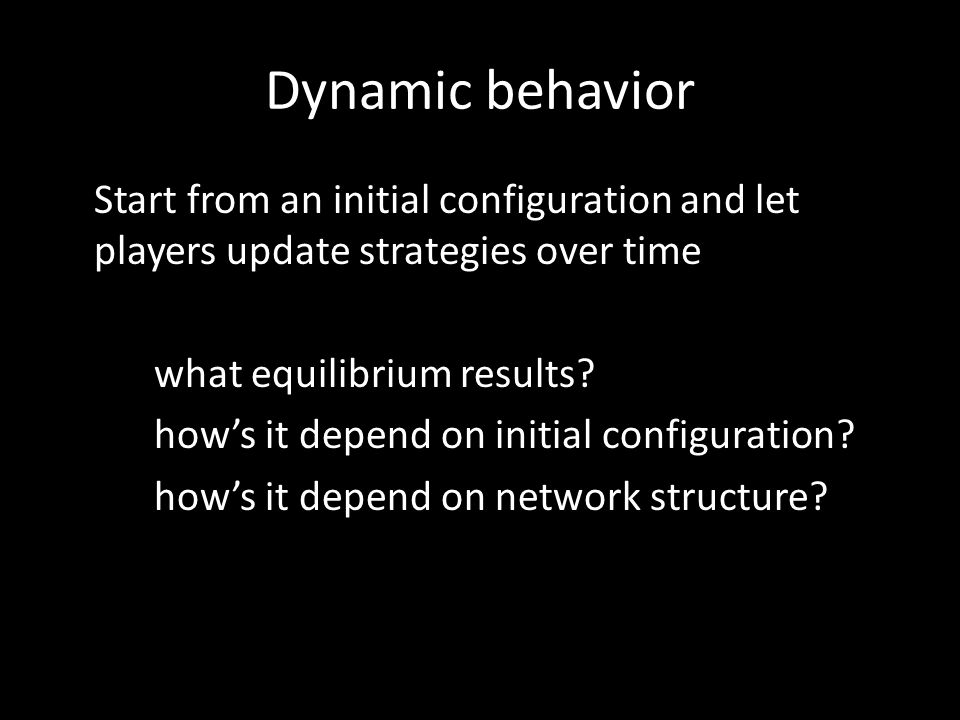 Dynamic behavior Start from an initial configuration and let players update strategies over time what equilibrium results.