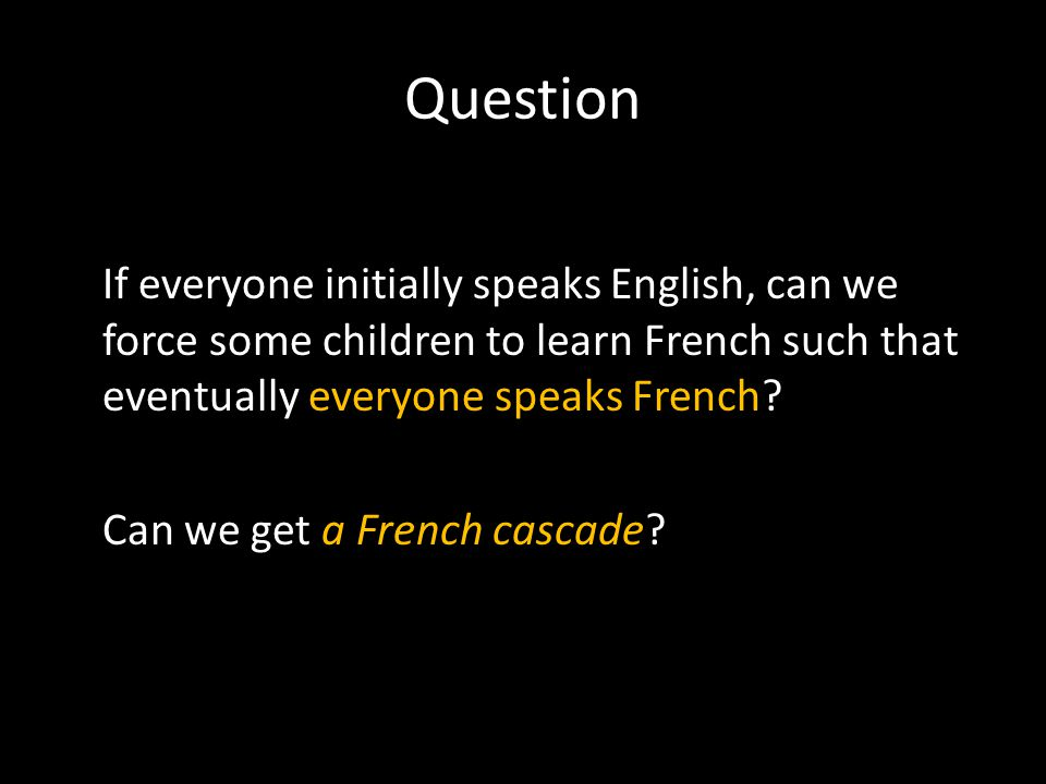 Question If everyone initially speaks English, can we force some children to learn French such that eventually everyone speaks French.