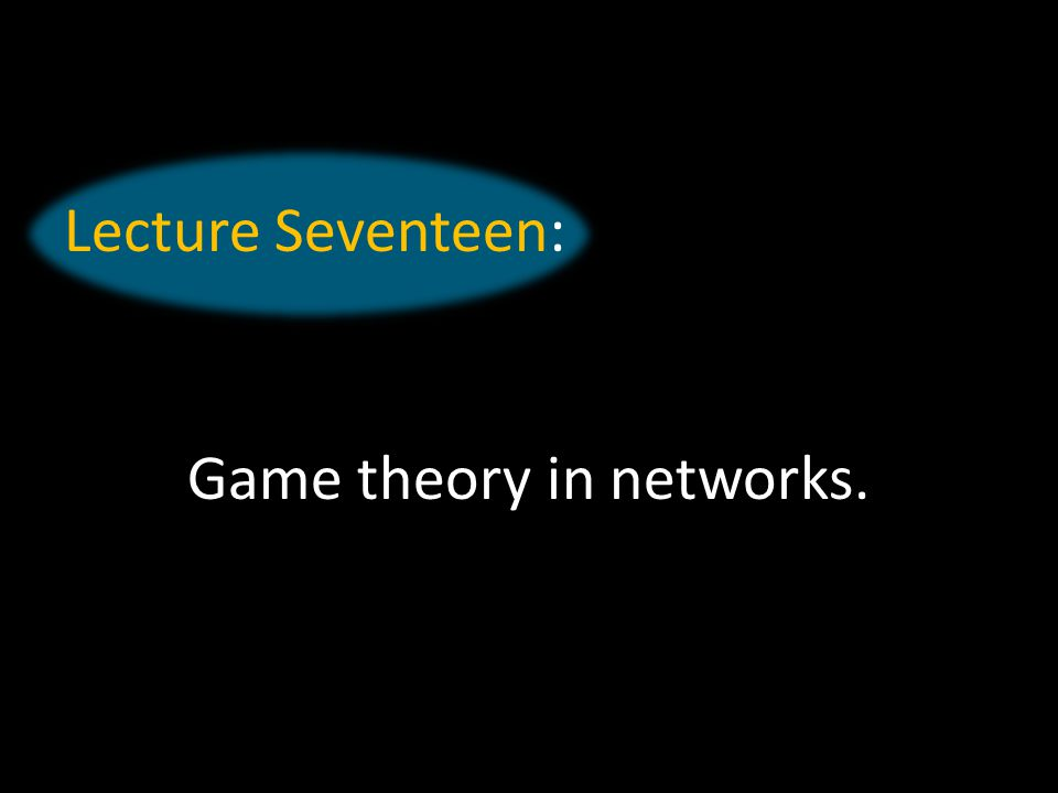 Lecture Seventeen: Game theory in networks.