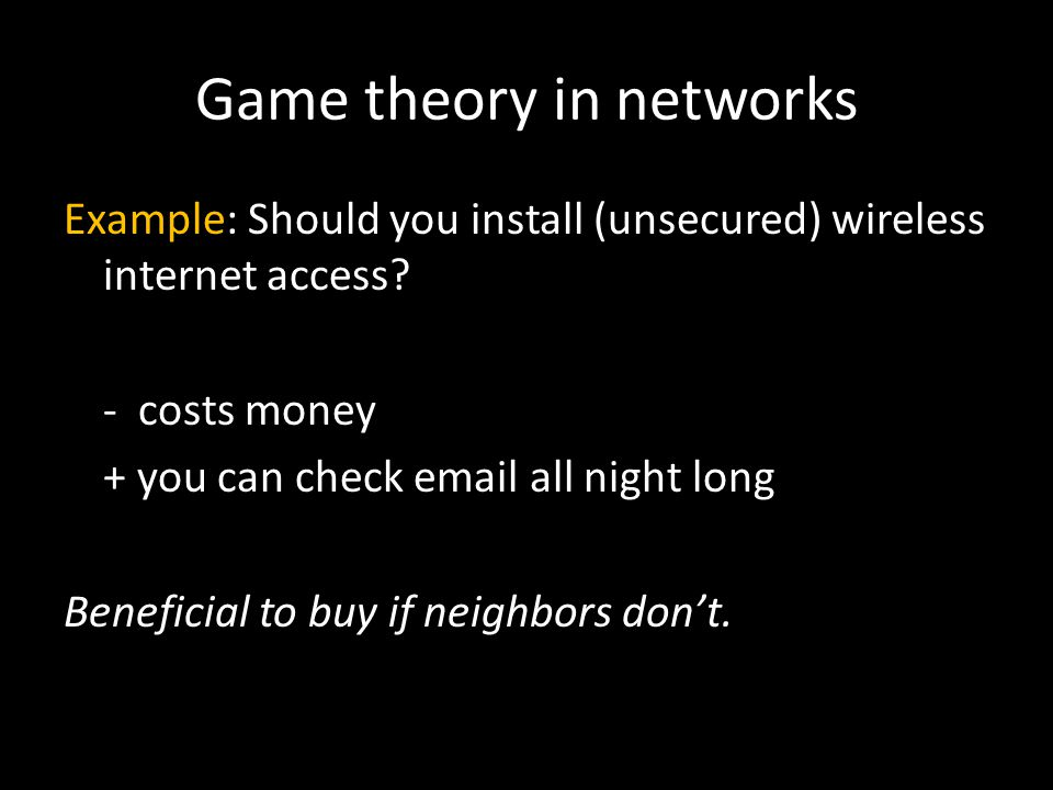 Game theory in networks Example: Should you install (unsecured) wireless internet access? - costs money + you can check email all night long Beneficia