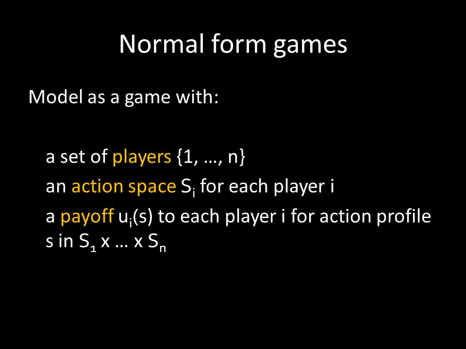 Normal form games Model as a game with: a set of players {1, …, n} an action space S i for each player i a payoff u i (s ) to each player i for action profile s in S 1 x … x S n