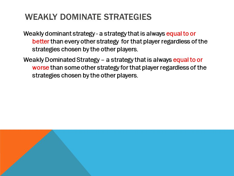 WEAKLY DOMINATE STRATEGIES Weakly dominant strategy - a strategy that is always equal to or better than every other strategy for that player regardles