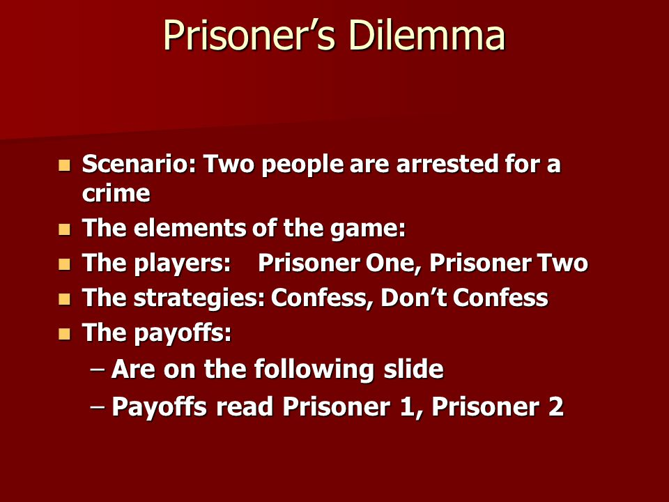 Prisoner's Dilemma Scenario: Two people are arrested for a crime Scenario: Two people are arrested for a crime The elements of the game: The elements of the game: The players:Prisoner One, Prisoner Two The players:Prisoner One, Prisoner Two The strategies: Confess, Don't Confess The strategies: Confess, Don't Confess The payoffs: The payoffs: –Are on the following slide –Payoffs read Prisoner 1, Prisoner 2