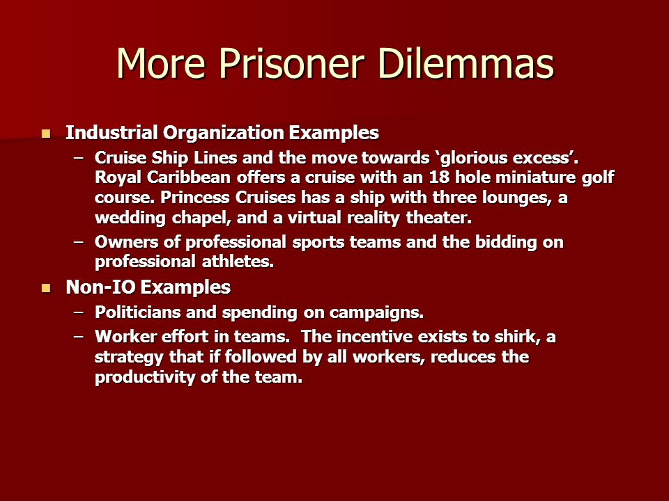More Prisoner Dilemmas Industrial Organization Examples Industrial Organization Examples –Cruise Ship Lines and the move towards 'glorious excess'. Ro