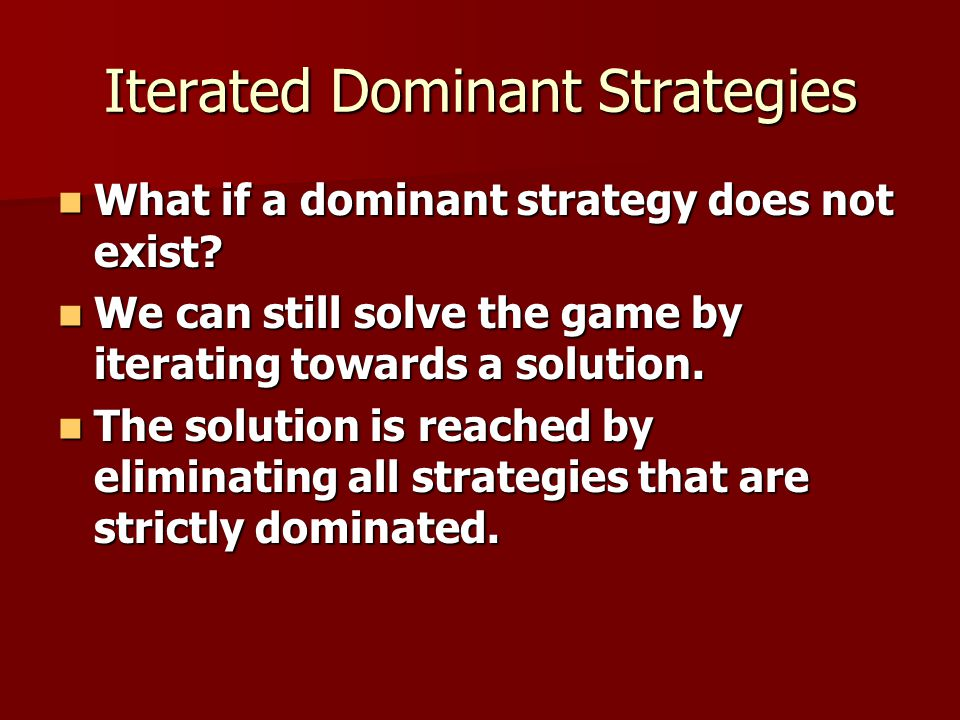 Iterated Dominant Strategies What if a dominant strategy does not exist? What if a dominant strategy does not exist? We can still solve the game by it
