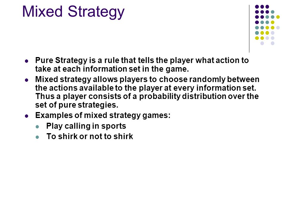 Mixed Strategy Pure Strategy is a rule that tells the player what action to take at each information set in the game. Mixed strategy allows players to