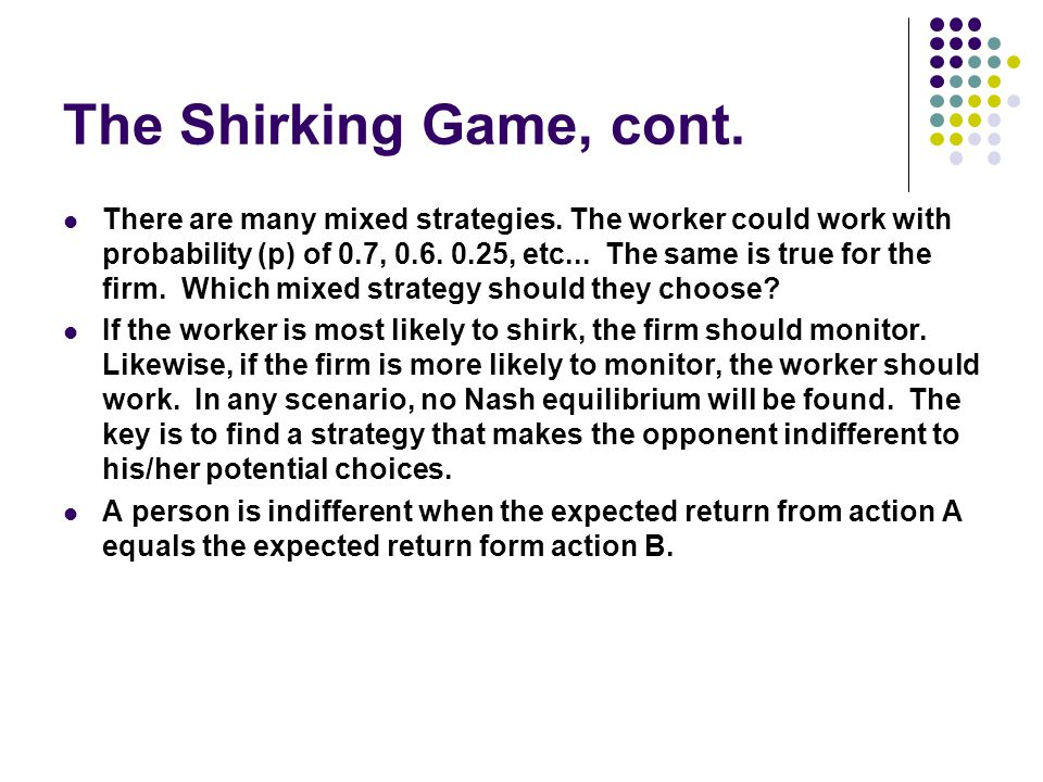 The Shirking Game, cont. There are many mixed strategies. The worker could work with probability (p) of 0.7, 0.6. 0.25, etc... The same is true for th