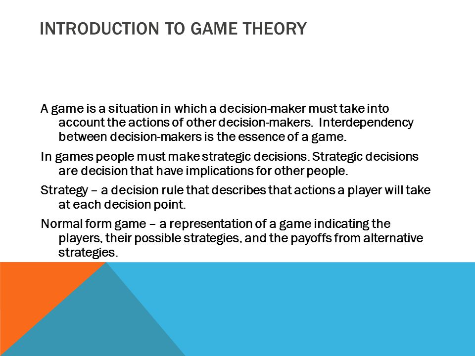 INTRODUCTION TO GAME THEORY A game is a situation in which a decision-maker must take into account the actions of other decision-makers. Interdependen