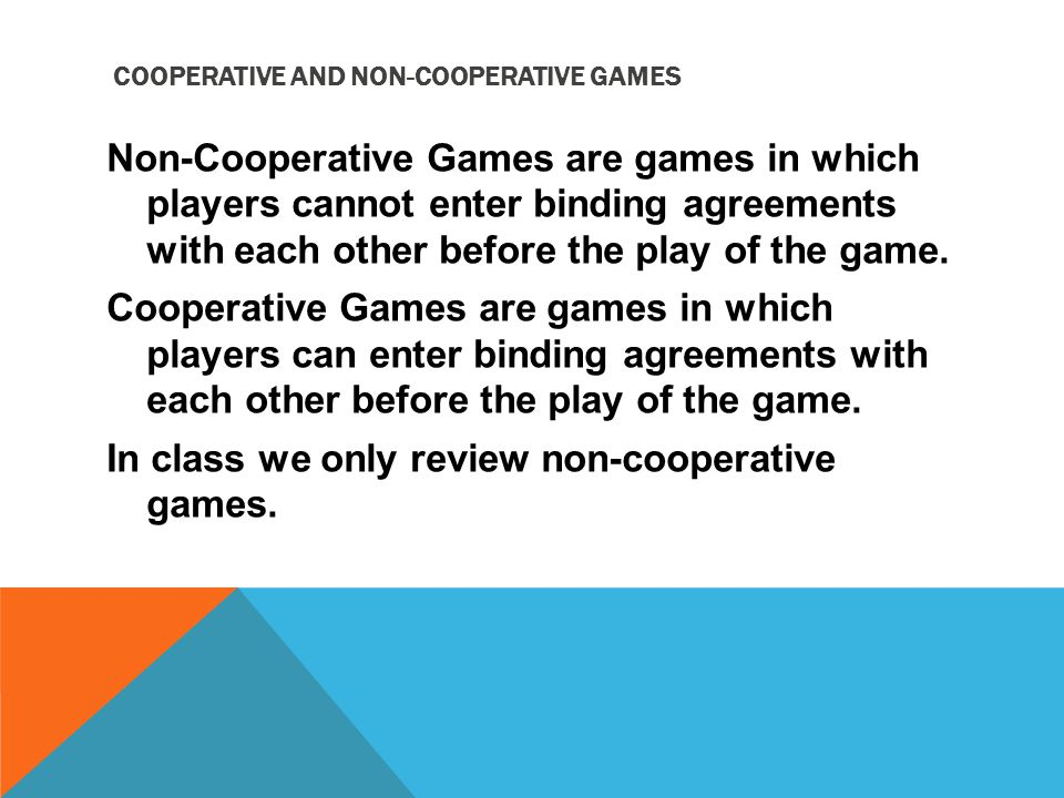 COOPERATIVE AND NON-COOPERATIVE GAMES Non-Cooperative Games are games in which players cannot enter binding agreements with each other before the play