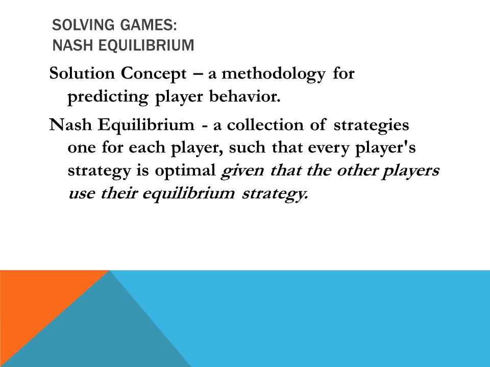 SOLVING GAMES: NASH EQUILIBRIUM Solution Concept – a methodology for predicting player behavior. Nash Equilibrium - a collection of strategies one for