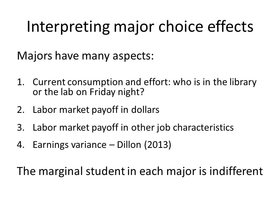 Interpreting major choice effects Majors have many aspects: 1.Current consumption and effort: who is in the library or the lab on Friday night.