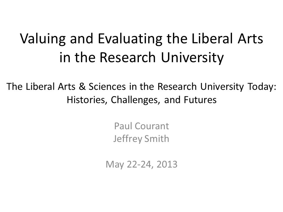Valuing and Evaluating the Liberal Arts in the Research University The Liberal Arts & Sciences in the Research University Today: Histories, Challenges, and Futures Paul Courant Jeffrey Smith May 22-24, 2013