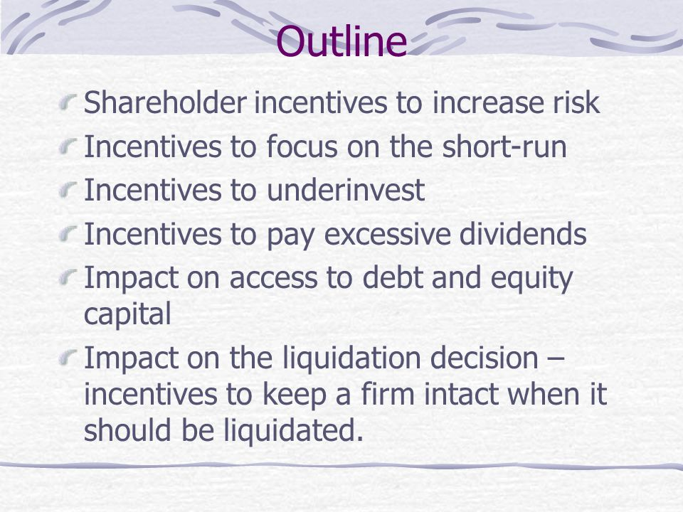 Outline Shareholder incentives to increase risk Incentives to focus on the short-run Incentives to underinvest Incentives to pay excessive dividends I
