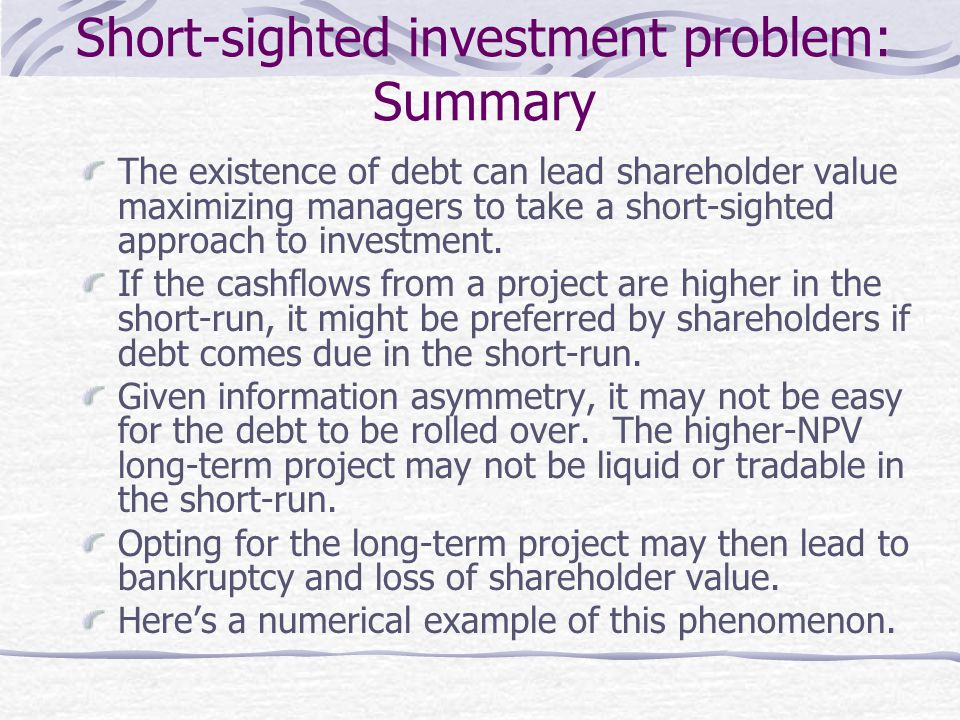 Short-sighted investment problem: Summary The existence of debt can lead shareholder value maximizing managers to take a short-sighted approach to inv