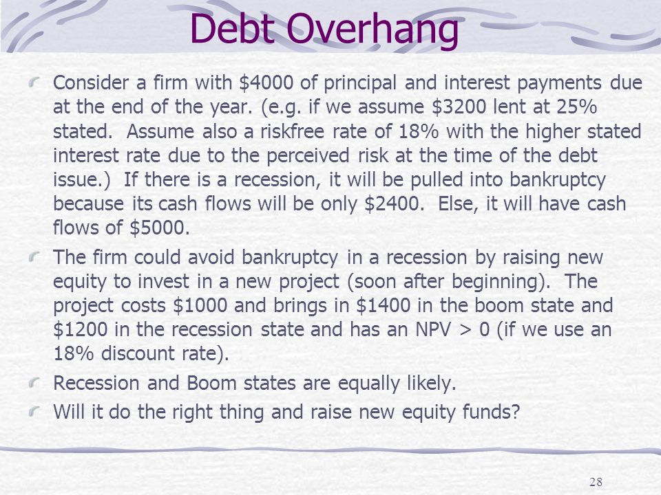 Debt Overhang 28 Consider a firm with $4000 of principal and interest payments due at the end of the year. (e.g. if we assume $3200 lent at 25% stated