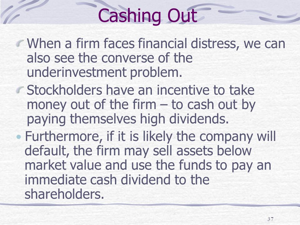Cashing Out 37 When a firm faces financial distress, we can also see the converse of the underinvestment problem. Stockholders have an incentive to ta