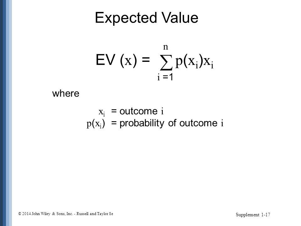 Expected Value Supplement 1-17 EV ( x ) = p ( x i ) x i  n i =1 x i = outcome i p ( x i )= probability of outcome i where © 2014 John Wiley & Sons, I