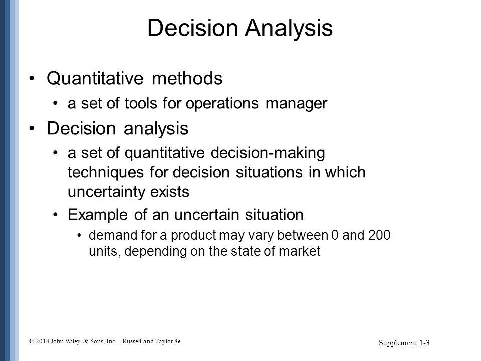 Decision Analysis Quantitative methods a set of tools for operations manager Decision analysis a set of quantitative decision-making techniques for de