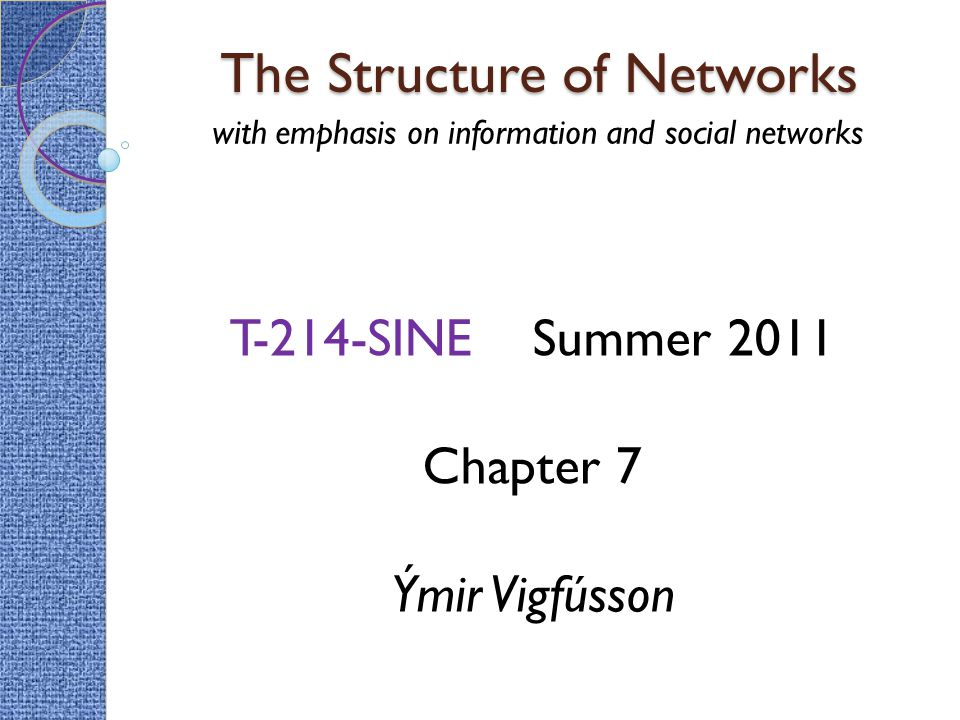 The Structure of Networks with emphasis on information and social networks T-214-SINE Summer 2011 Chapter 7 Ýmir Vigfússon