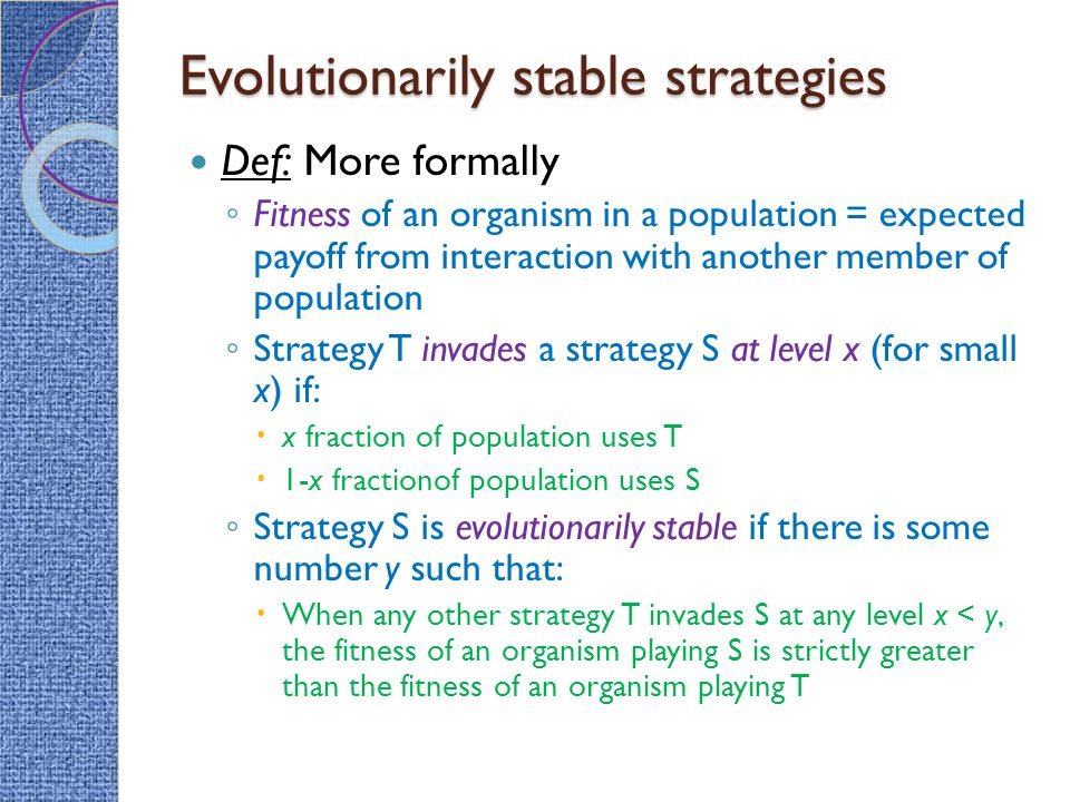Evolutionarily stable strategies Def: More formally ◦ Fitness of an organism in a population = expected payoff from interaction with another member of population ◦ Strategy T invades a strategy S at level x (for small x) if:  x fraction of population uses T  1-x fractionof population uses S ◦ Strategy S is evolutionarily stable if there is some number y such that:  When any other strategy T invades S at any level x < y, the fitness of an organism playing S is strictly greater than the fitness of an organism playing T
