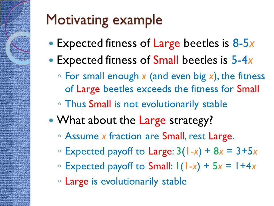 Expected fitness of Large beetles is 8-5x Expected fitness of Small beetles is 5-4x ◦ For small enough x (and even big x), the fitness of Large beetles exceeds the fitness for Small ◦ Thus Small is not evolutionarily stable What about the Large strategy.