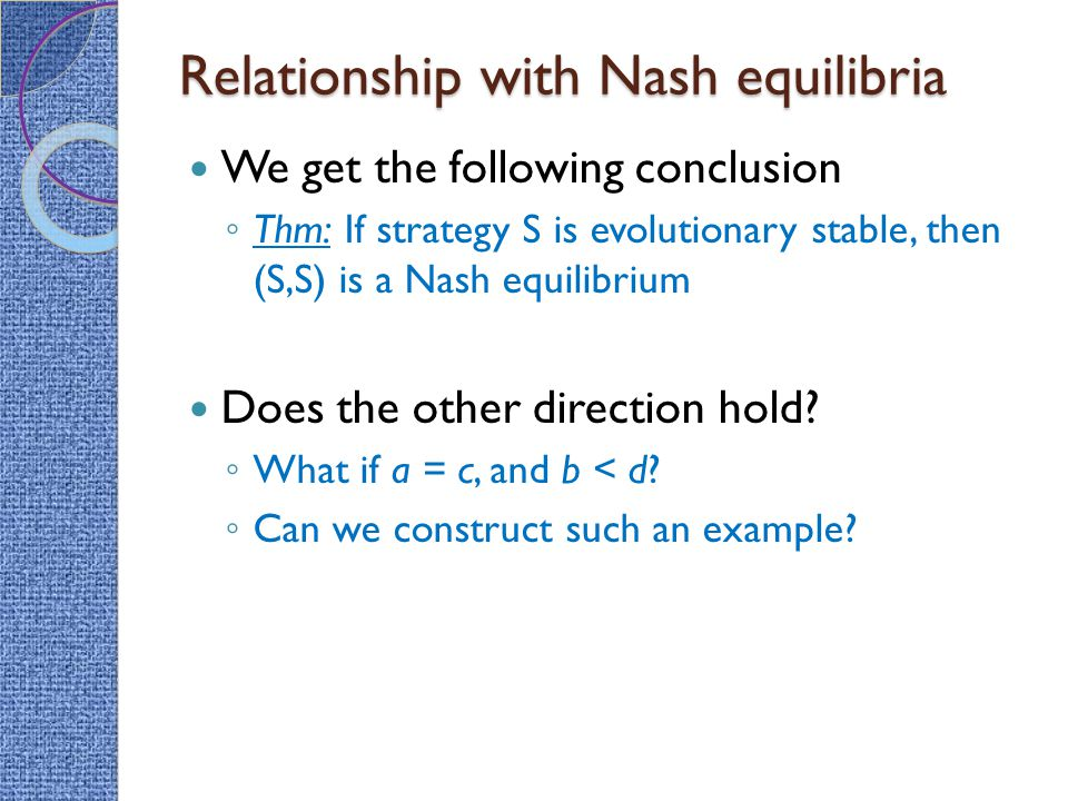 Relationship with Nash equilibria We get the following conclusion ◦ Thm: If strategy S is evolutionary stable, then (S,S) is a Nash equilibrium Does the other direction hold.