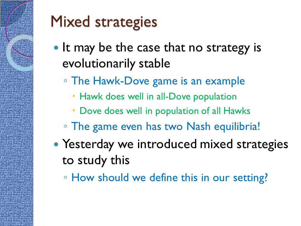 Mixed strategies It may be the case that no strategy is evolutionarily stable ◦ The Hawk-Dove game is an example  Hawk does well in all-Dove population  Dove does well in population of all Hawks ◦ The game even has two Nash equilibria.