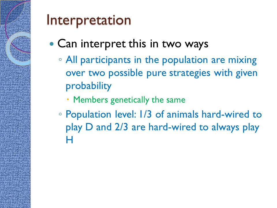 Interpretation Can interpret this in two ways ◦ All participants in the population are mixing over two possible pure strategies with given probability  Members genetically the same ◦ Population level: 1/3 of animals hard-wired to play D and 2/3 are hard-wired to always play H