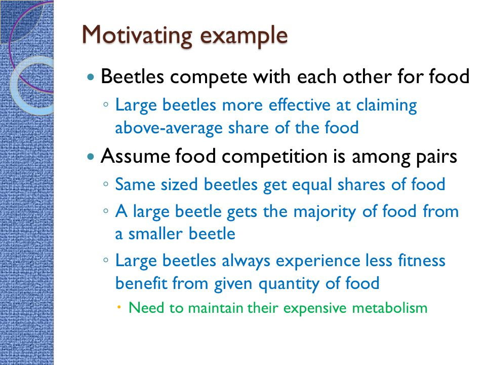 Motivating example Beetles compete with each other for food ◦ Large beetles more effective at claiming above-average share of the food Assume food competition is among pairs ◦ Same sized beetles get equal shares of food ◦ A large beetle gets the majority of food from a smaller beetle ◦ Large beetles always experience less fitness benefit from given quantity of food  Need to maintain their expensive metabolism