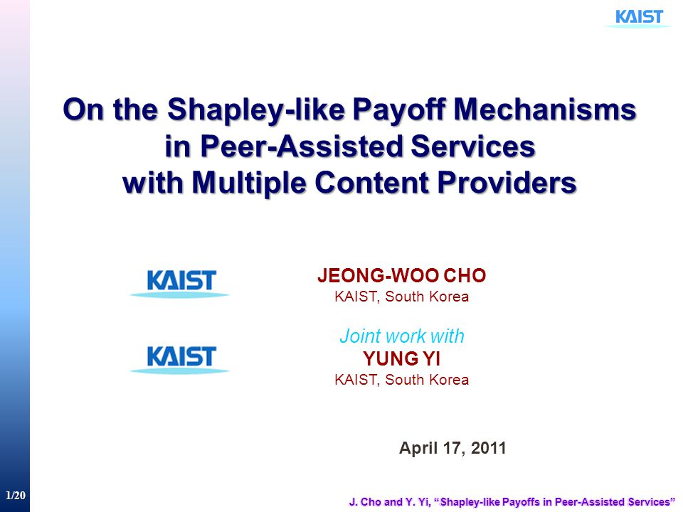 1/20 On the Shapley-like Payoff Mechanisms in Peer-Assisted Services with Multiple Content Providers April 17, 2011 JEONG-WOO CHO KAIST, South Korea J
