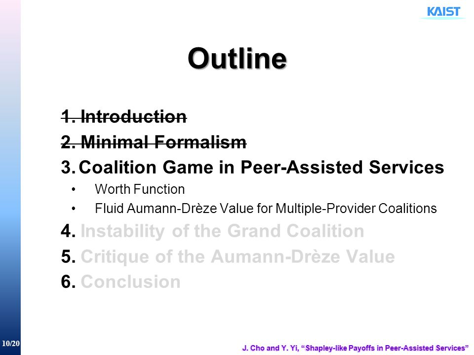 10/20 Outline 1.Introduction 2.Minimal Formalism 3.Coalition Game in Peer-Assisted Services Worth Function Fluid Aumann-Drèze Value for Multiple-Provider Coalitions 4.Instability of the Grand Coalition 5.Critique of the Aumann-Drèze Value 6.Conclusion