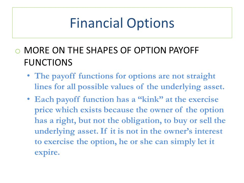 Financial Options o MORE ON THE SHAPES OF OPTION PAYOFF FUNCTIONS The payoff functions for options are not straight lines for all possible values of the underlying asset.