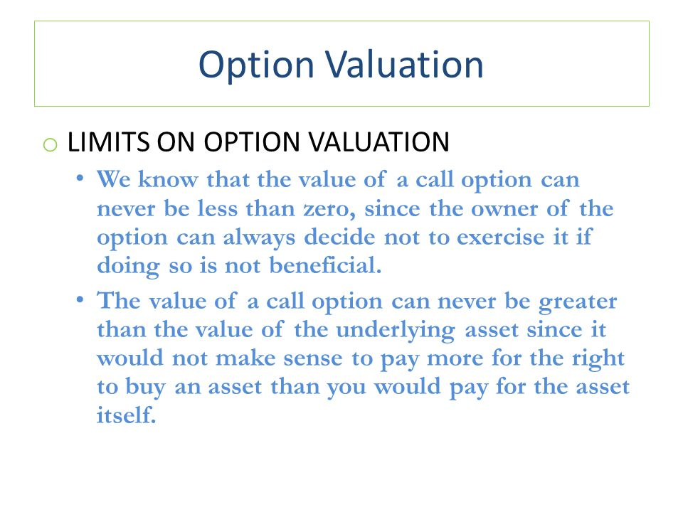 Option Valuation o LIMITS ON OPTION VALUATION We know that the value of a call option can never be less than zero, since the owner of the option can a