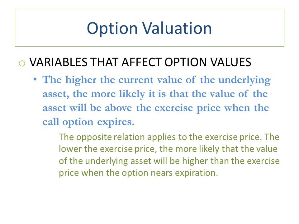 Option Valuation o VARIABLES THAT AFFECT OPTION VALUES The higher the current value of the underlying asset, the more likely it is that the value of t