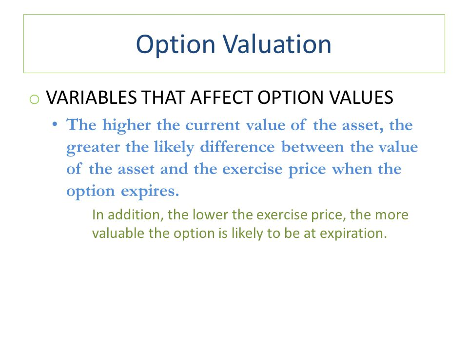Option Valuation o VARIABLES THAT AFFECT OPTION VALUES The higher the current value of the asset, the greater the likely difference between the value of the asset and the exercise price when the option expires.