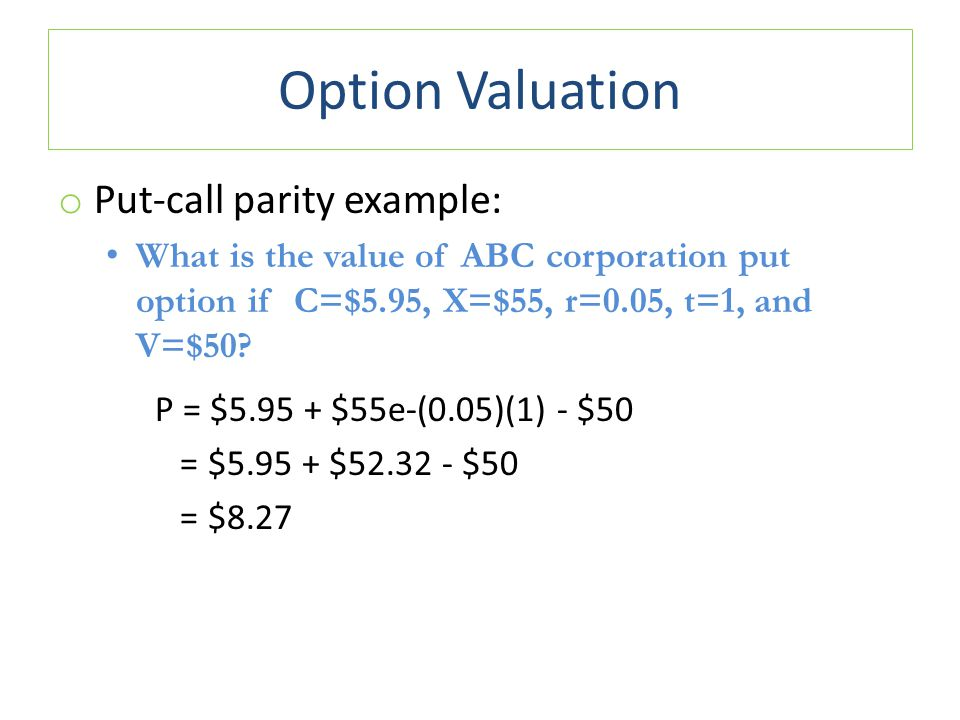 Option Valuation o Put-call parity example: What is the value of ABC corporation put option if C=$5.95, X=$55, r=0.05, t=1, and V=$50? P = $5.95 + $55