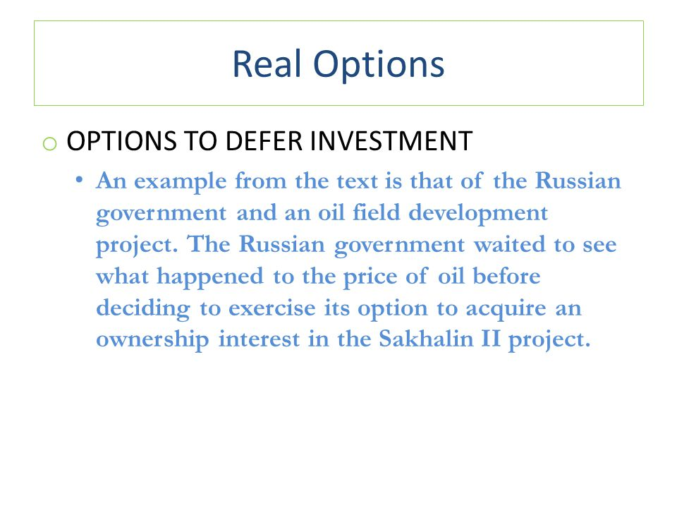 Real Options o OPTIONS TO DEFER INVESTMENT An example from the text is that of the Russian government and an oil field development project.