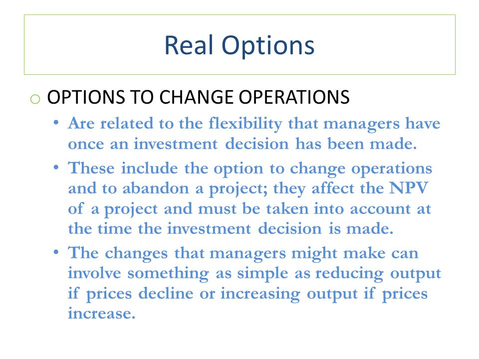 Real Options o OPTIONS TO CHANGE OPERATIONS Are related to the flexibility that managers have once an investment decision has been made.