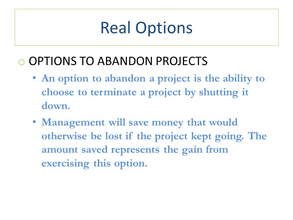 Real Options o OPTIONS TO ABANDON PROJECTS An option to abandon a project is the ability to choose to terminate a project by shutting it down.