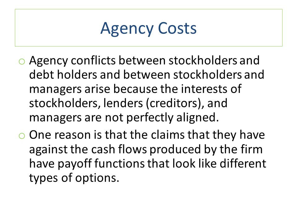 Agency Costs o Agency conflicts between stockholders and debt holders and between stockholders and managers arise because the interests of stockholder