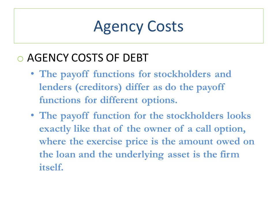 Agency Costs o AGENCY COSTS OF DEBT The payoff functions for stockholders and lenders (creditors) differ as do the payoff functions for different options.